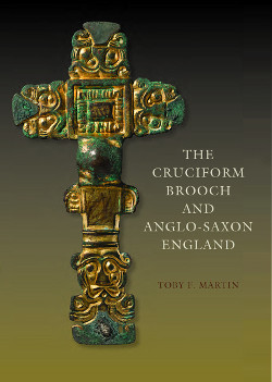 Toby Martin 2015, The Cruciform Brooch and Anglo-Saxon England